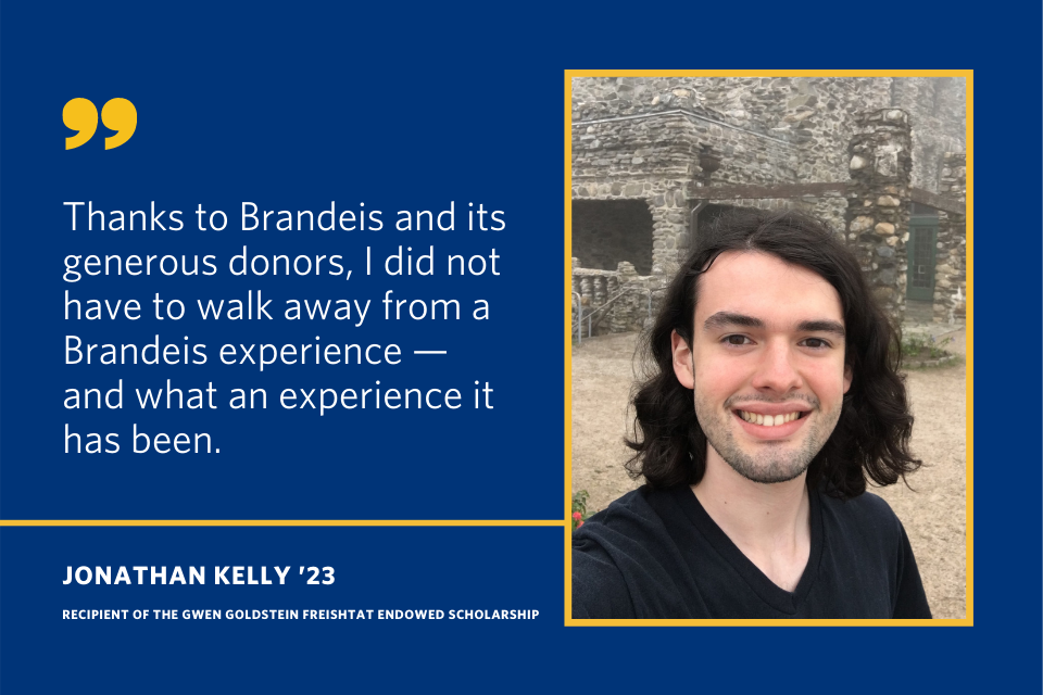 "A quote from Jonathan Kelly that says ""Thanks to Brandeis and its generous donors, I did not have to walk away from a Brandeis experience - and what an experience it has been."""