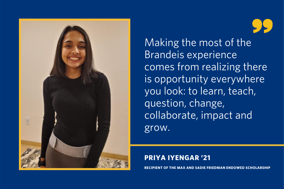"A quote from Priya Iyengar that says ""Making the most of the Brandeis experience comes from realizing there is opportunity everywhere you look: to learn, teach, question, change, collaborate, impact and grow."""